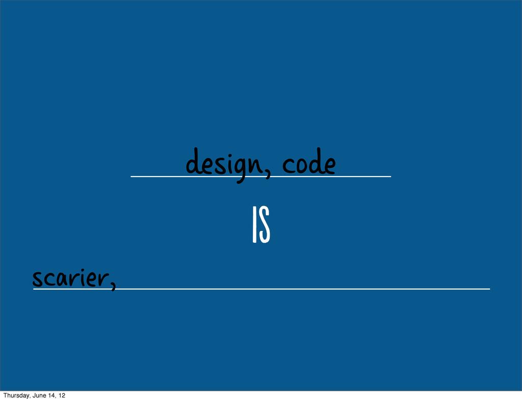 design, code i scarier, Thursday, June 14, 12
