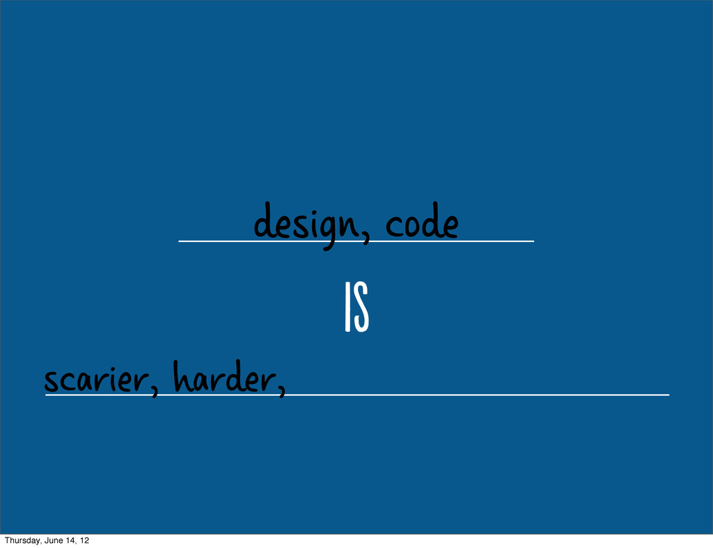 design, code i scarier, harder, Thursday, June...