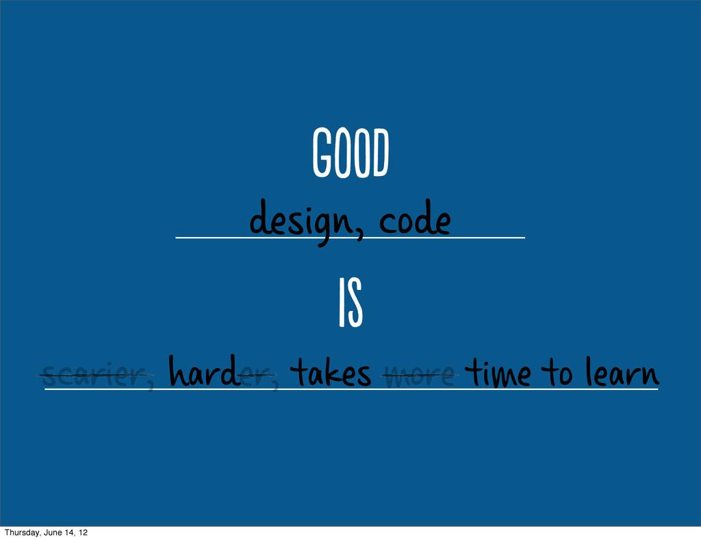 gO design, code i scarier, harder, takes mor...