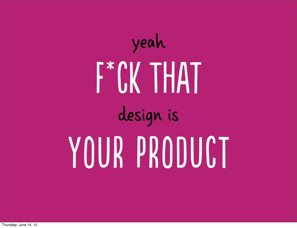 F*c Tt yeah Yr PrDc design is Thursday,...