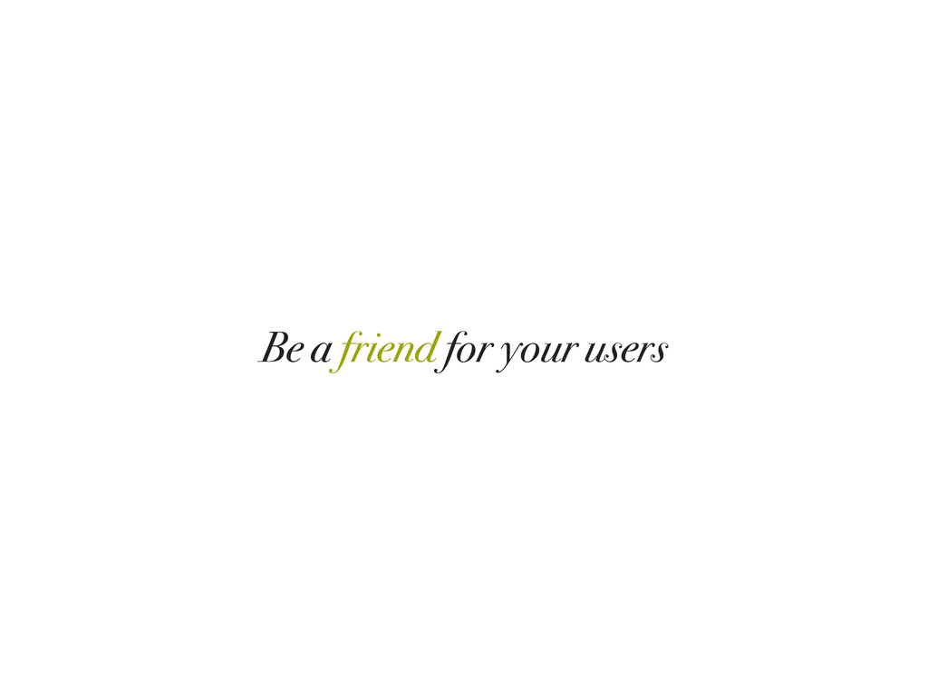 Be a friend for your users