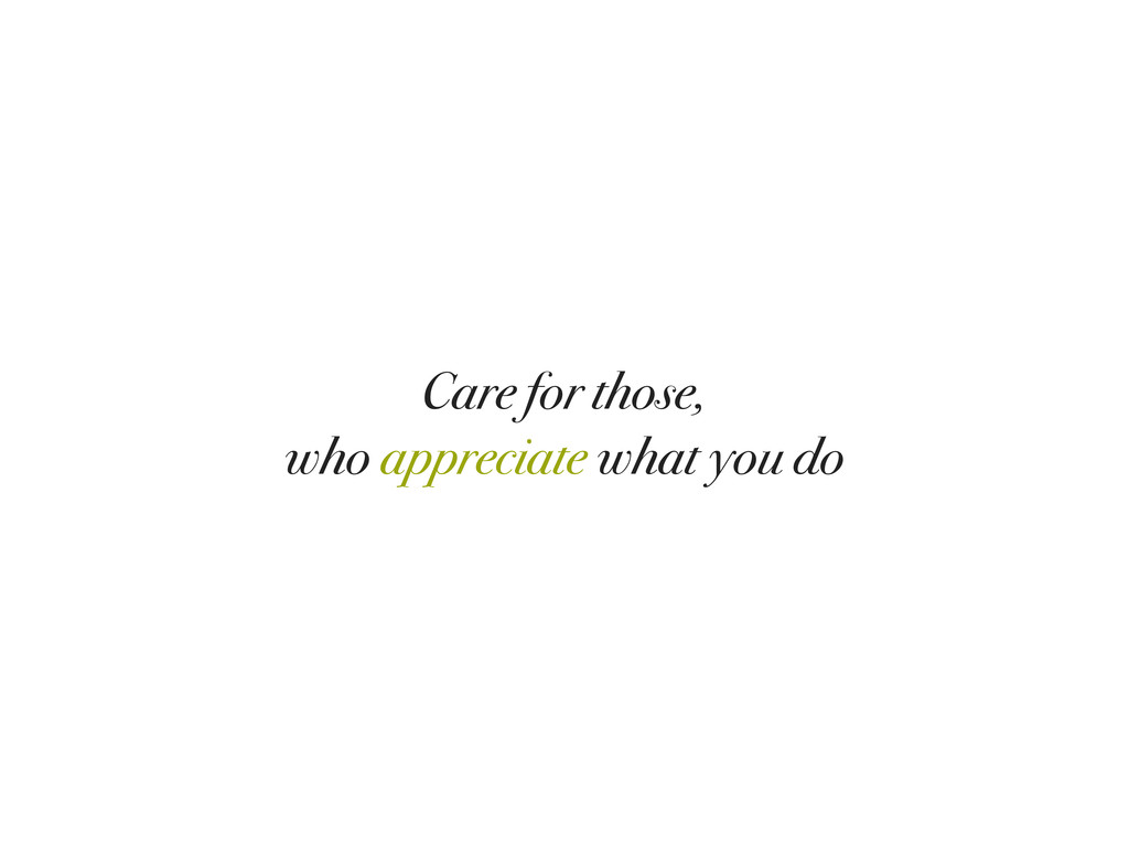 Care for those, who appreciate what you do