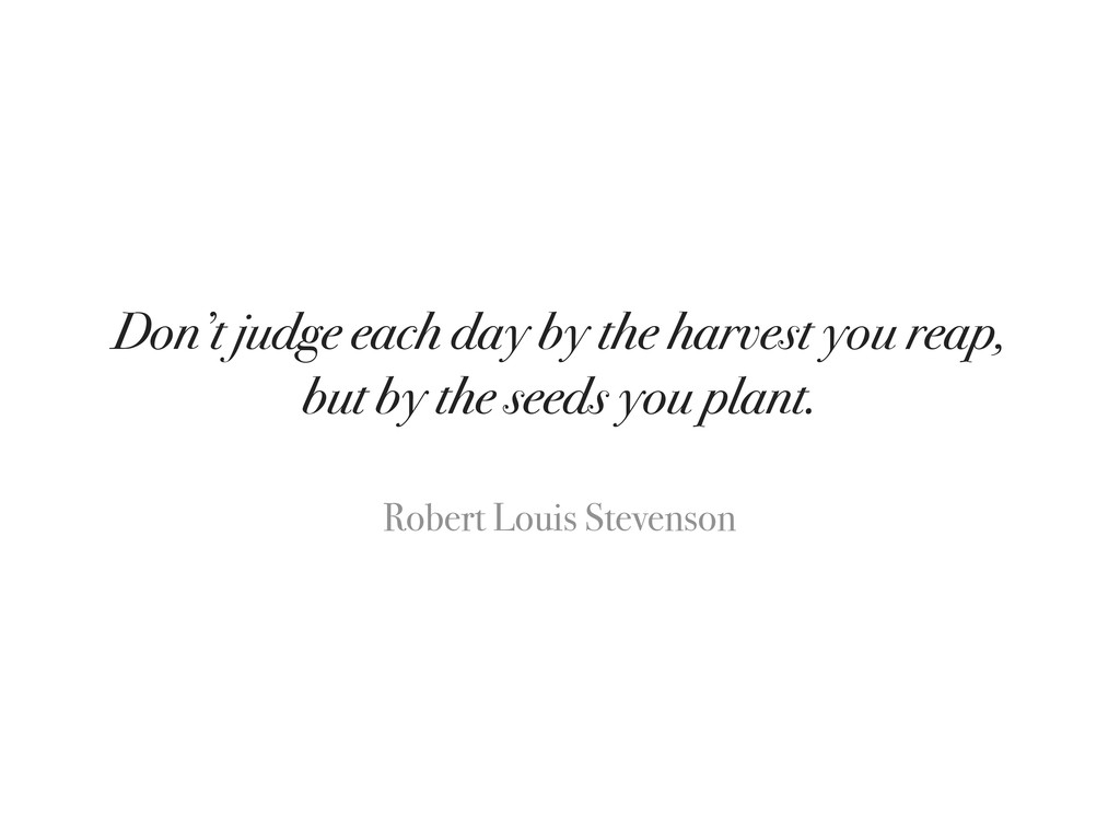Don't judge each day by the harvest you reap, b...