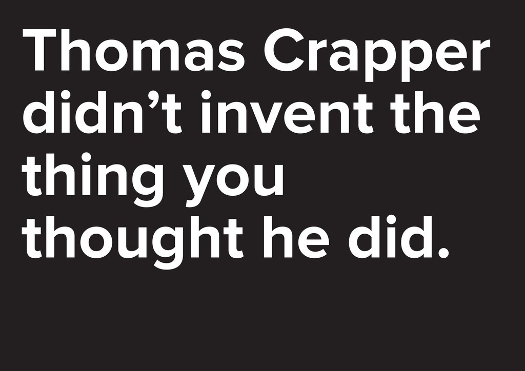 Thomas Crapper didn't invent the thing you thou...