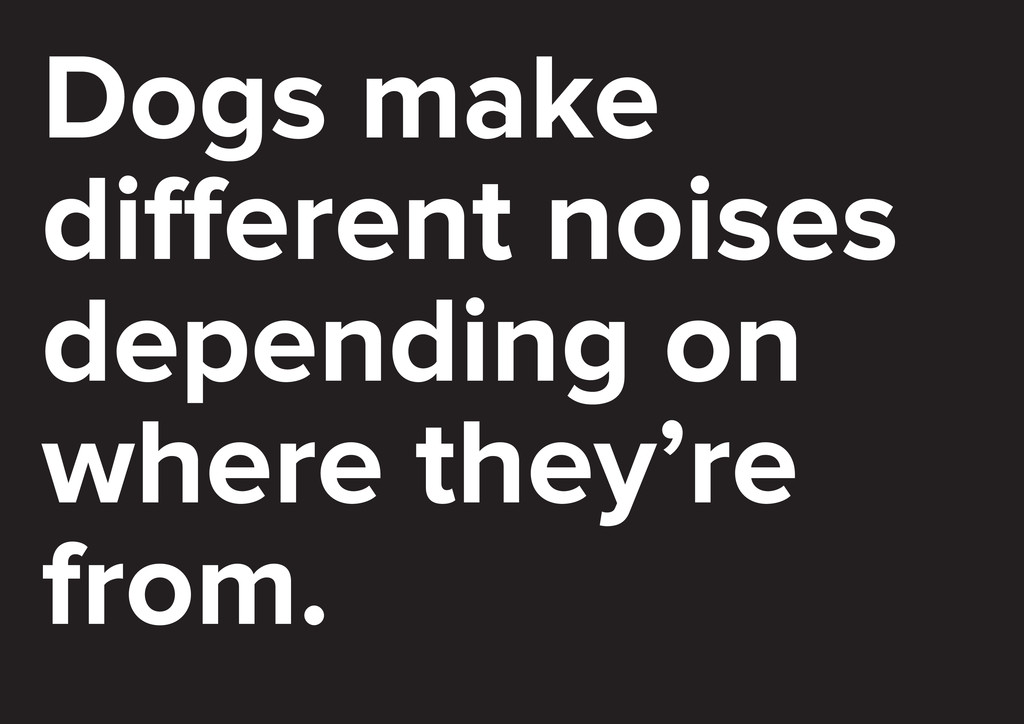Dogs make di erent noises depending on where th...