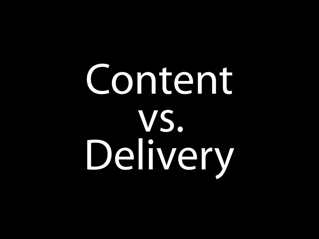Content vs. Delivery