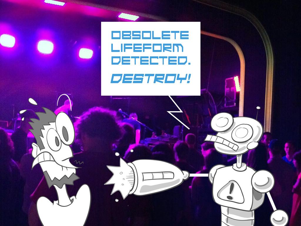 Obsolete lifeform detected. Destroy!