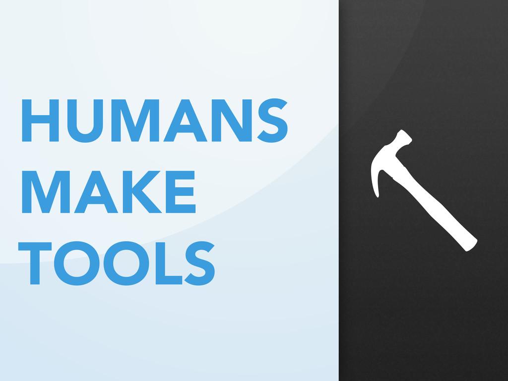 HUMANS MAKE TOOLS