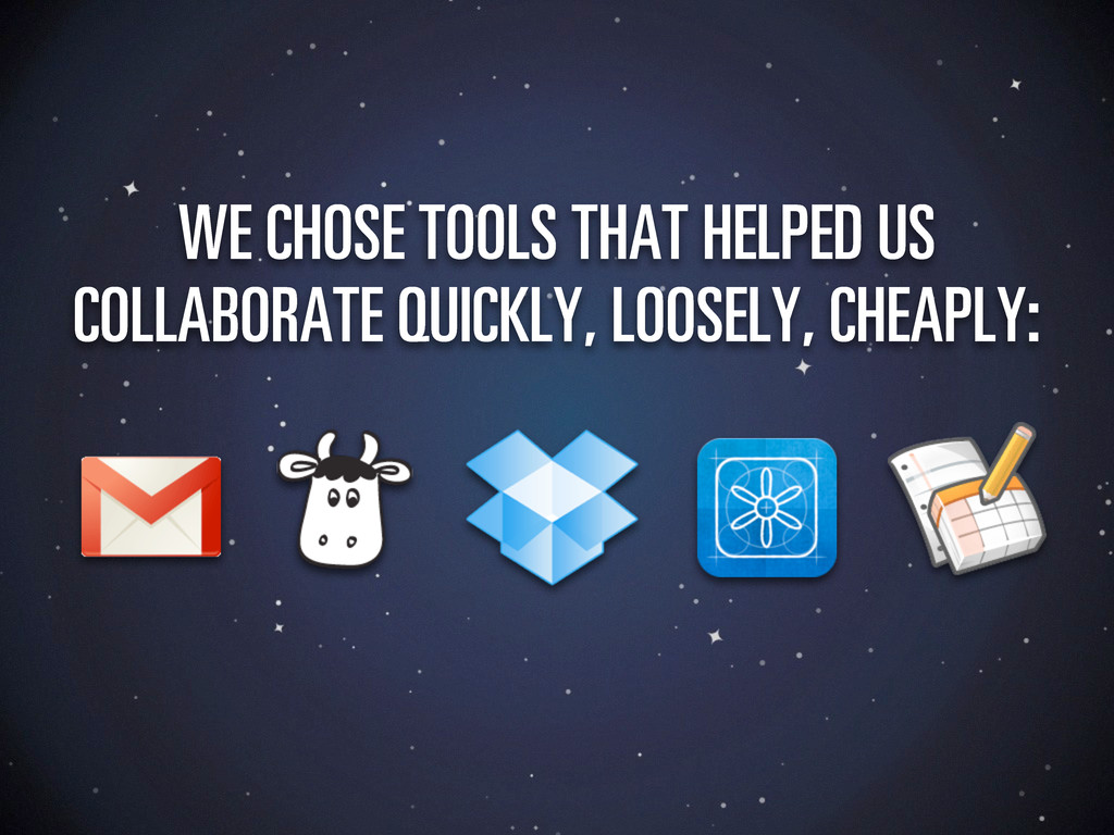 WE CHOSE TOOLS THAT HELPED US COLLABORATE QUICK...