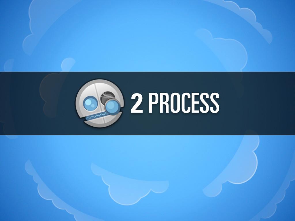2 PROCESS