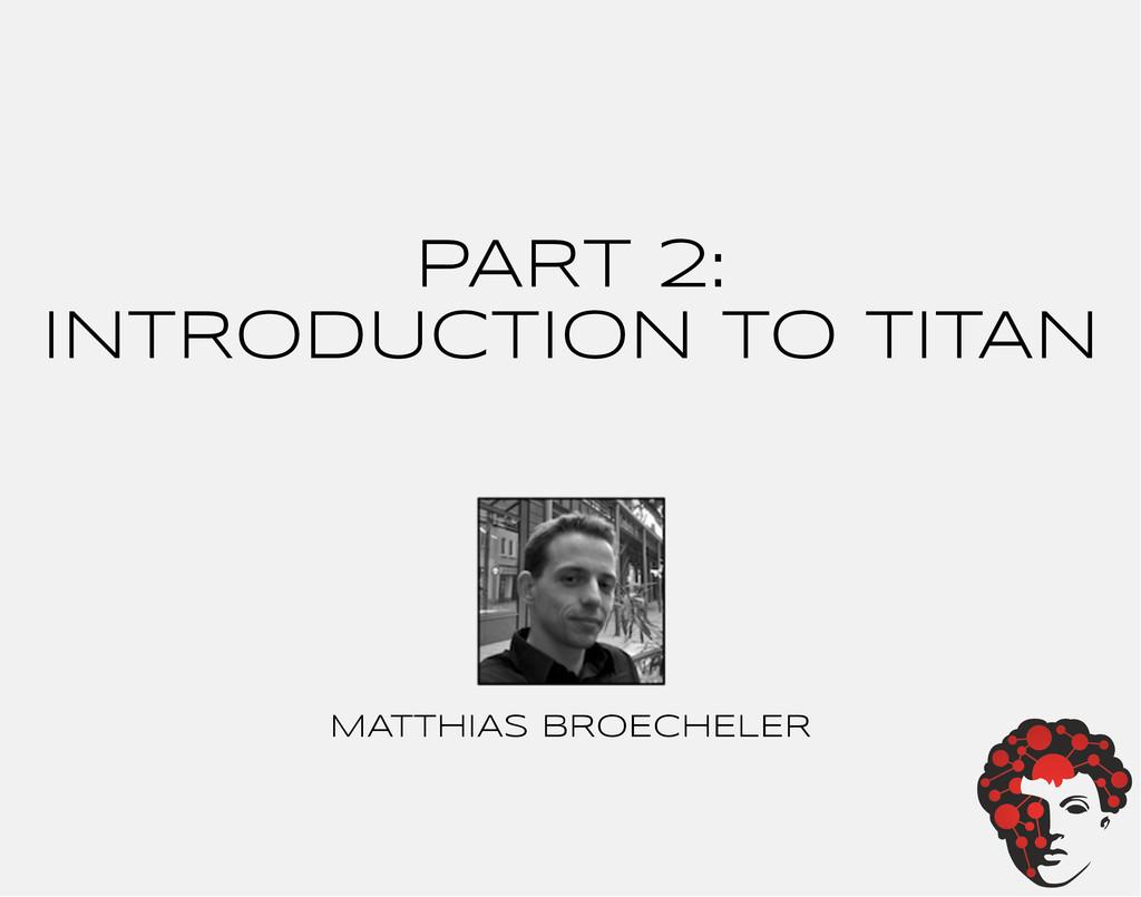 PART 2: INTRODUCTION TO TITAN MATTHIAS BROECHEL...