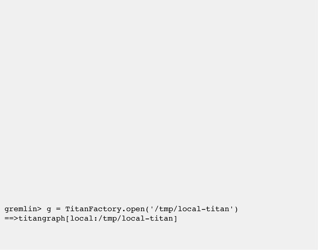 gremlin> g = TitanFactory.open('/tmp/local-tita...
