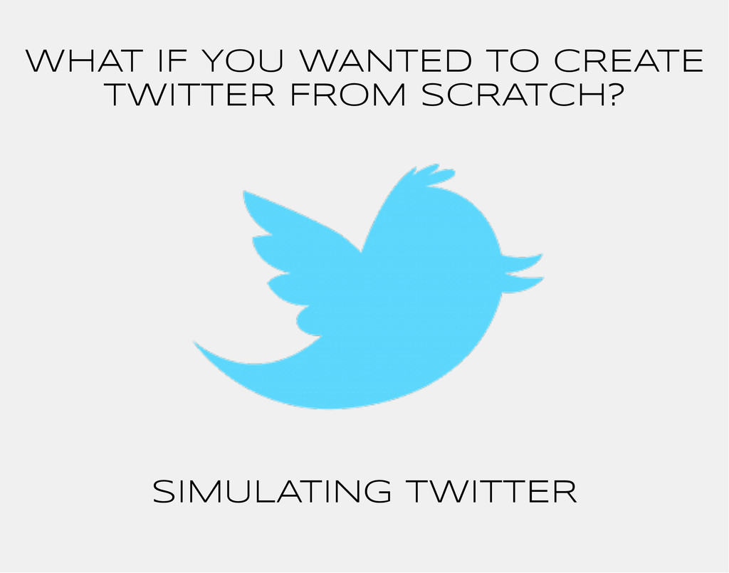 WHAT IF YOU WANTED TO CREATE TWITTER FROM SCRAT...