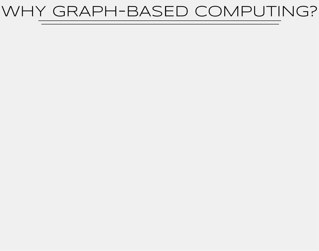 WhY GRAPH-BASED COMPUTING?