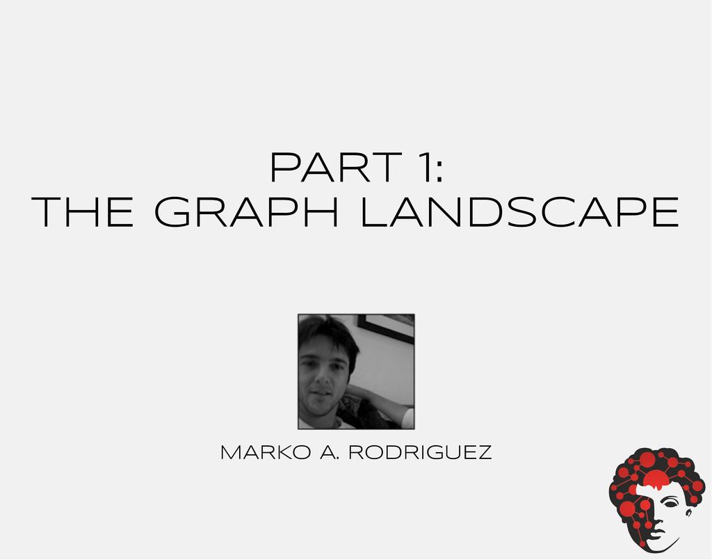 PART 1: ThE GRAPH LANDSCAPE MARKO A. RODRIGUEZ