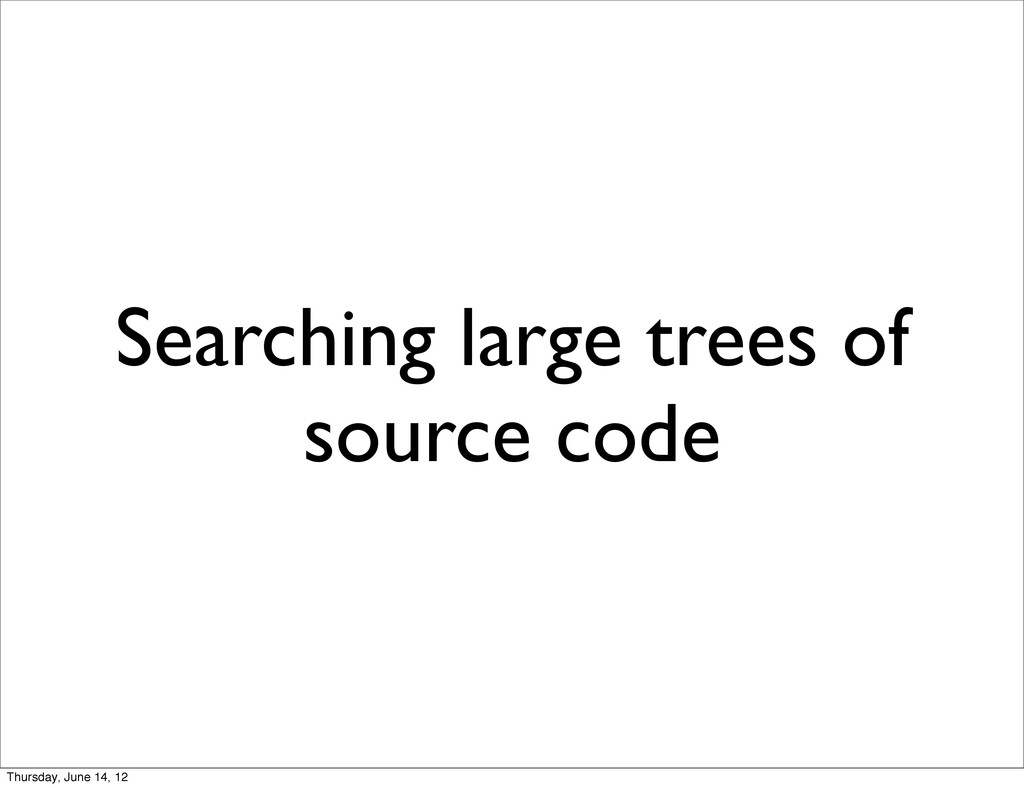Searching large trees of source code Thursday, ...
