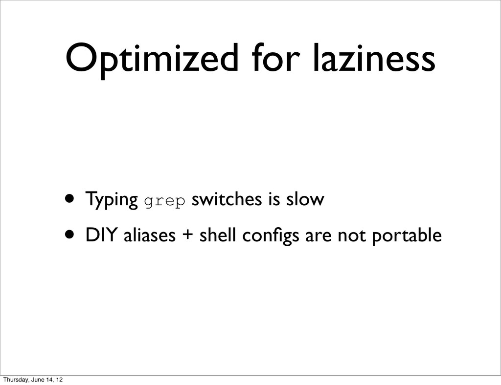 Optimized for laziness • Typing grep switches i...