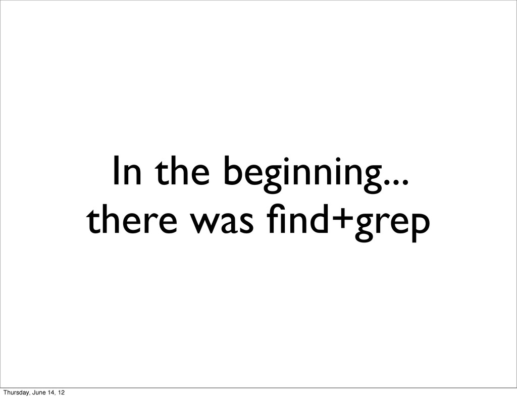 In the beginning... there was find+grep Thursday...