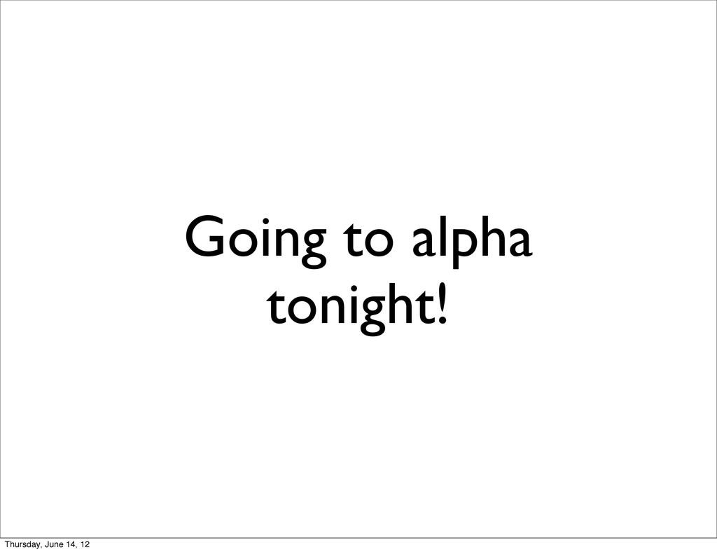 Going to alpha tonight! Thursday, June 14, 12