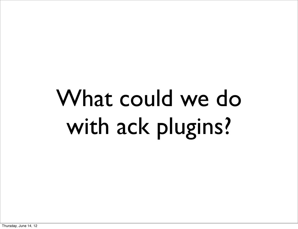 What could we do with ack plugins? Thursday, Ju...