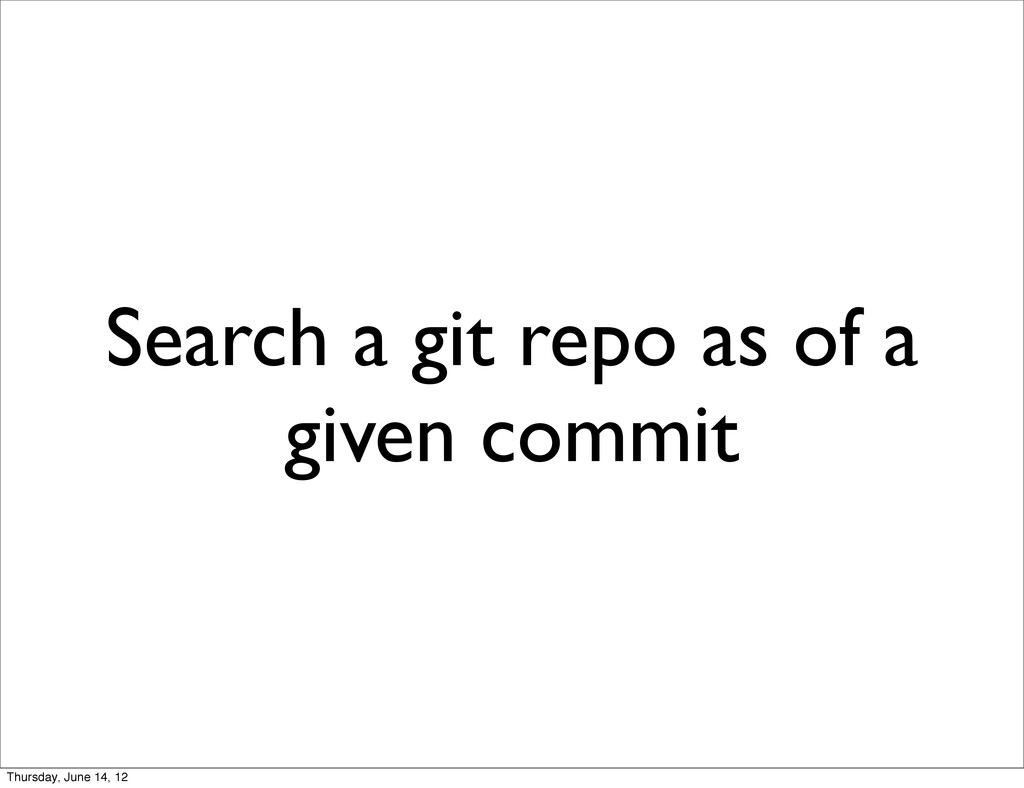 Search a git repo as of a given commit Thursday...