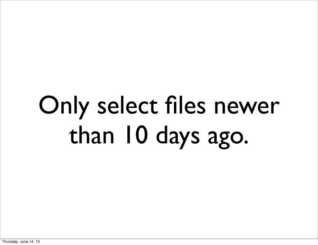 Only select files newer than 10 days ago. Thursd...