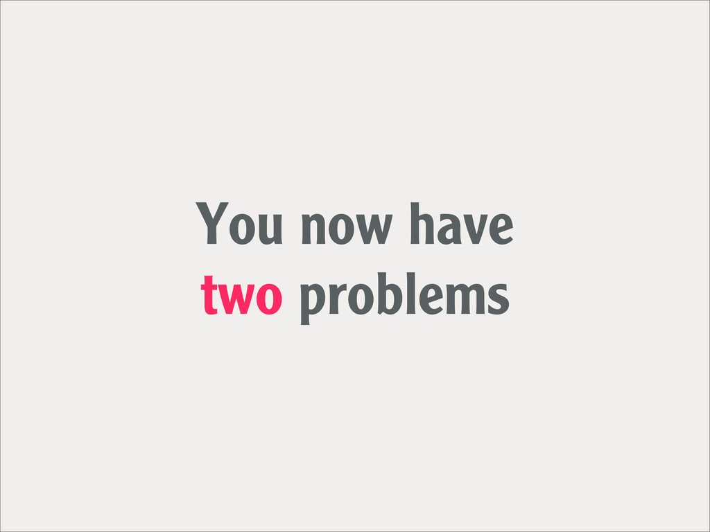 You now have two problems