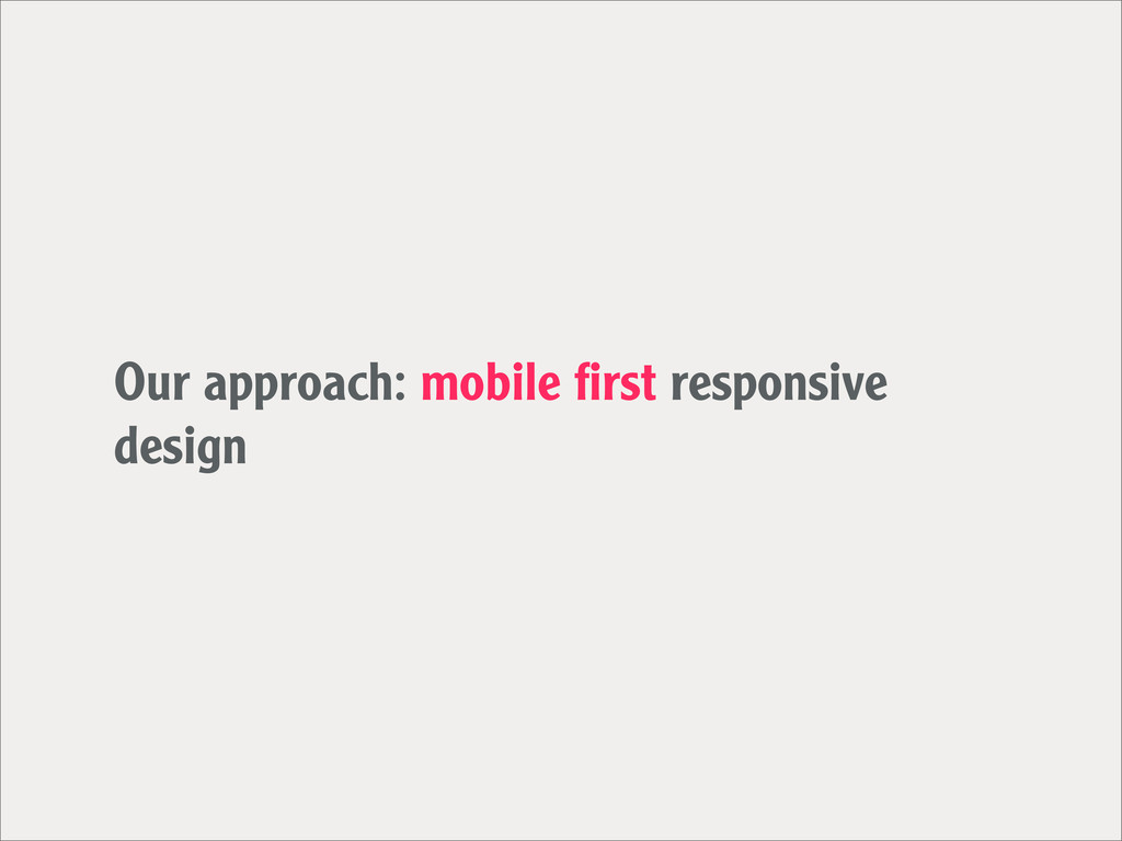 Our approach: mobile first responsive design