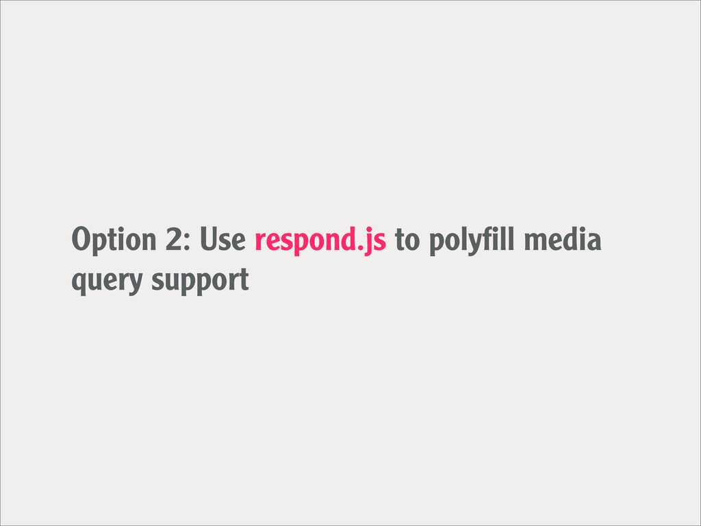 Option 2: Use respond.js to polyfill media query...