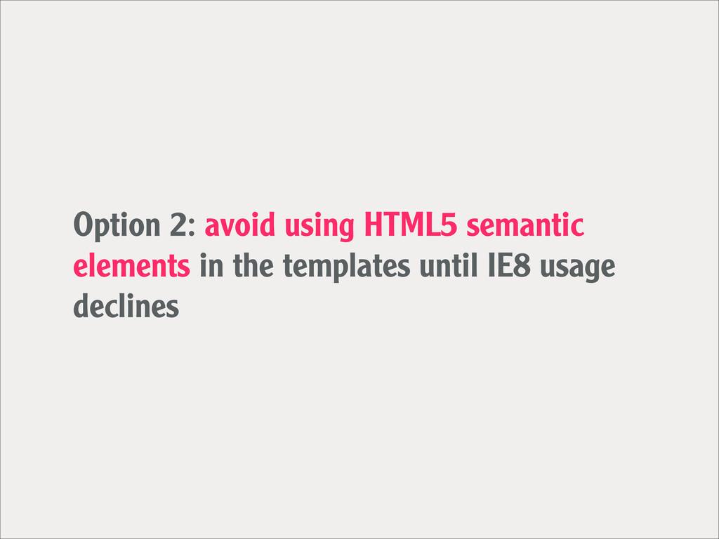 Option 2: avoid using HTML5 semantic elements i...