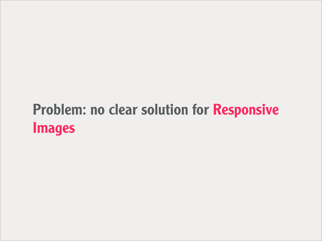 Problem: no clear solution for Responsive Images