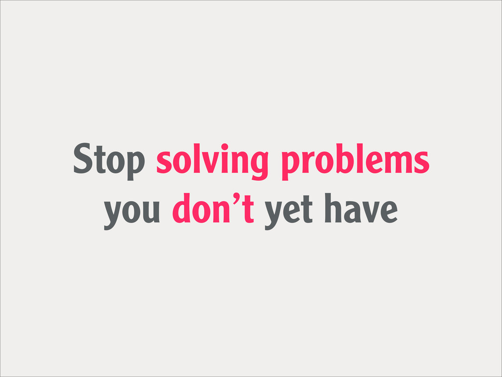 Stop solving problems you don't yet have