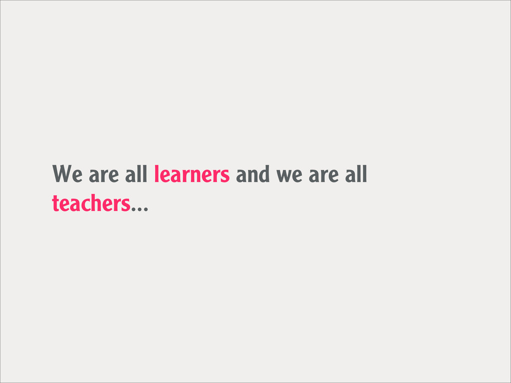 We are all learners and we are all teachers...