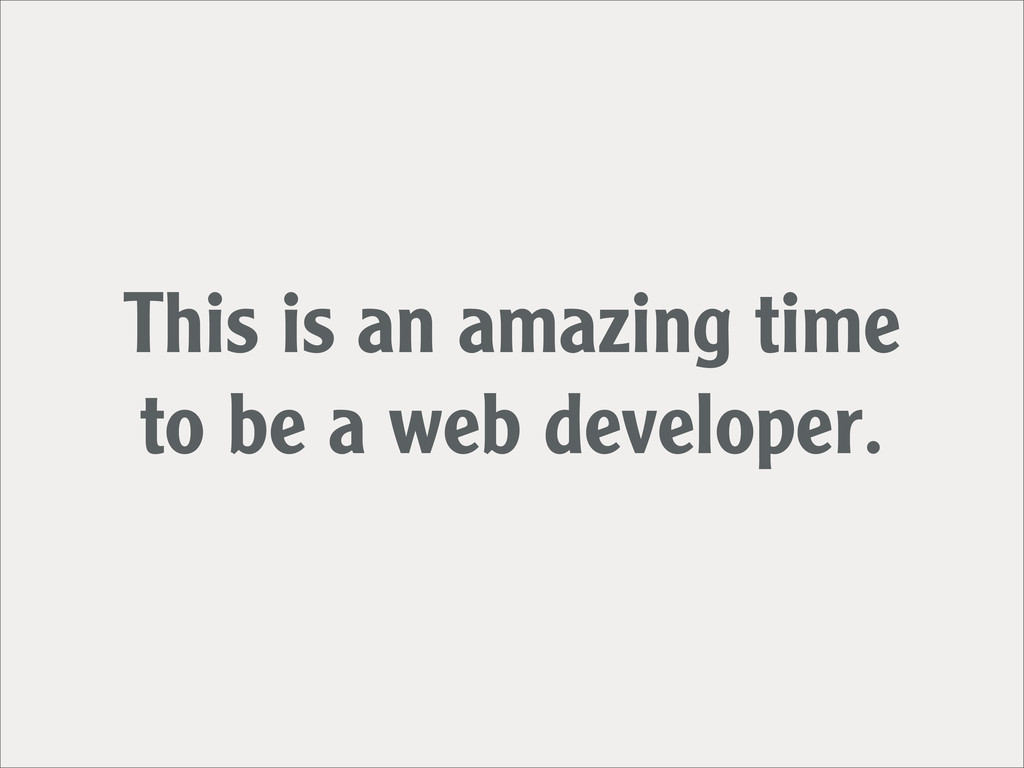 This is an amazing time to be a web developer.