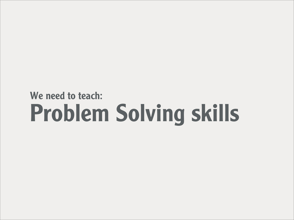 We need to teach: Problem Solving skills