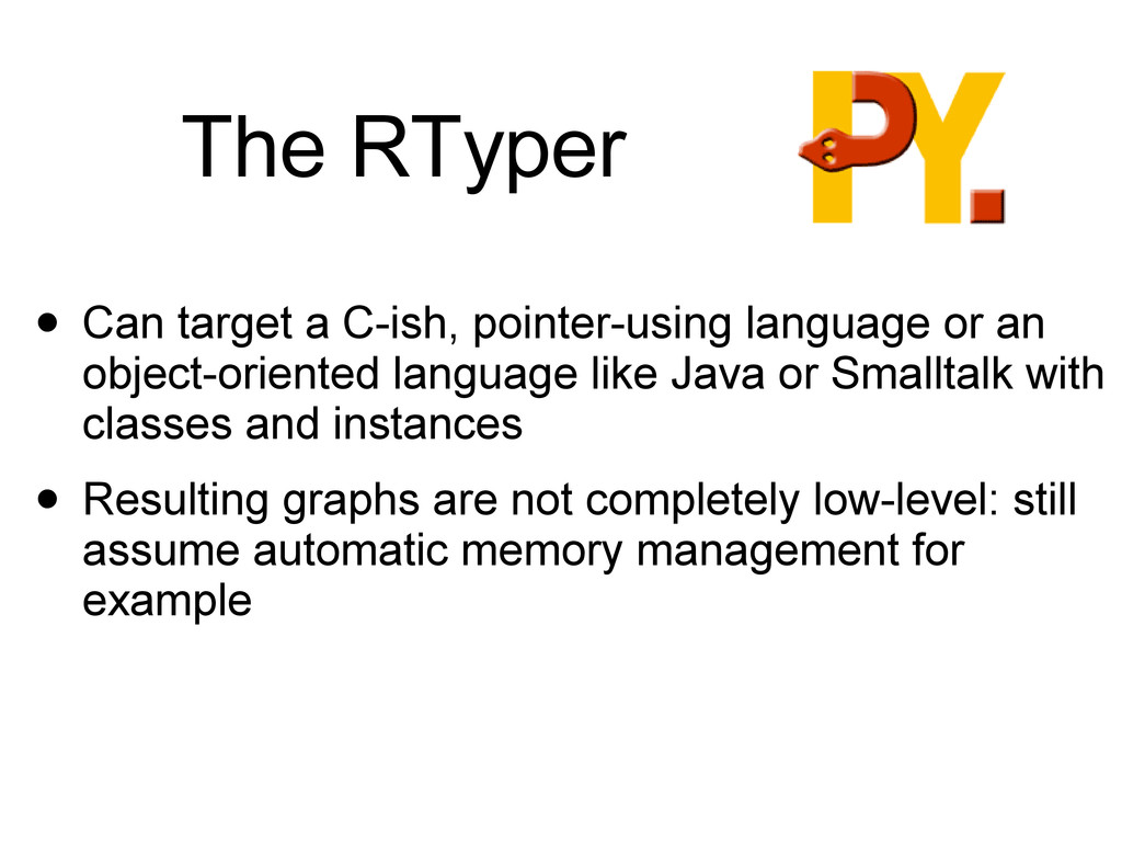The RTyper • Can target a C-ish, pointer-using ...