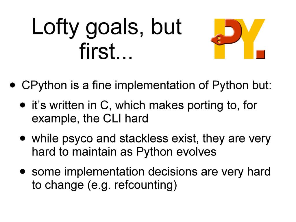 Lofty goals, but first... • CPython is a fine i...