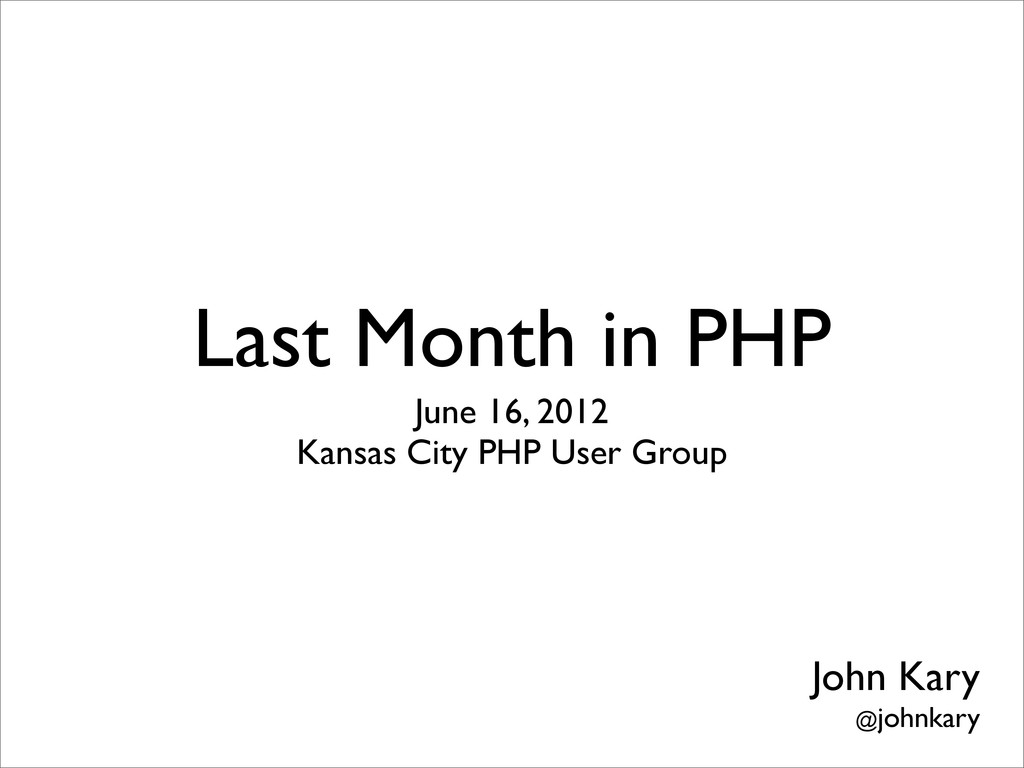 Last Month in PHP June 16, 2012 Kansas City PHP...