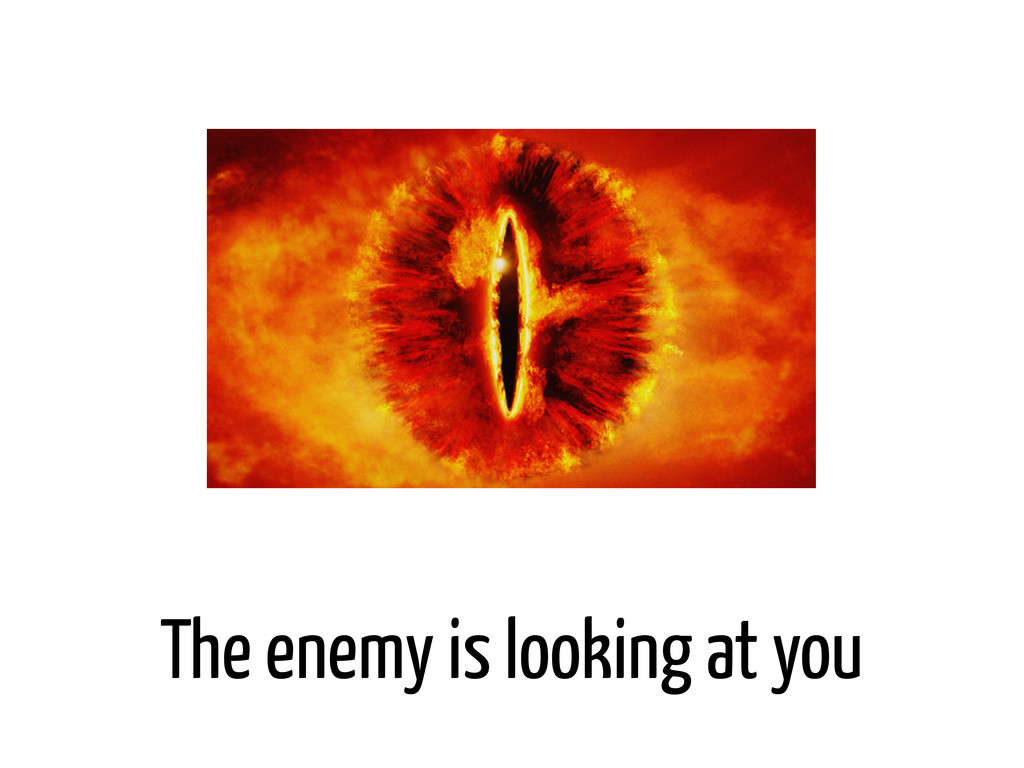 The enemy is looking at you