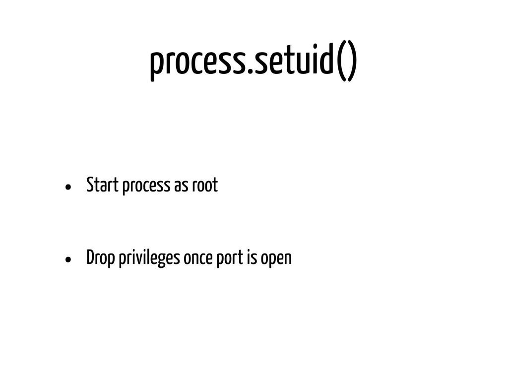 process.setuid() • Start process as root • Drop...
