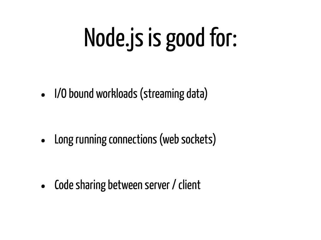 Node.js is good for: • I/O bound workloads (str...