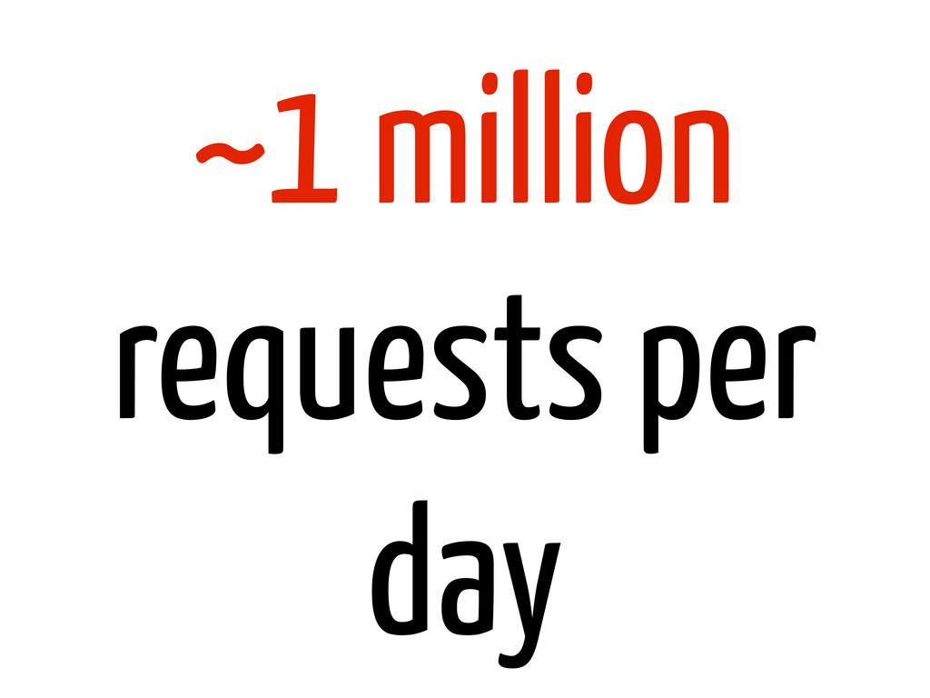 ~1 million requests per day
