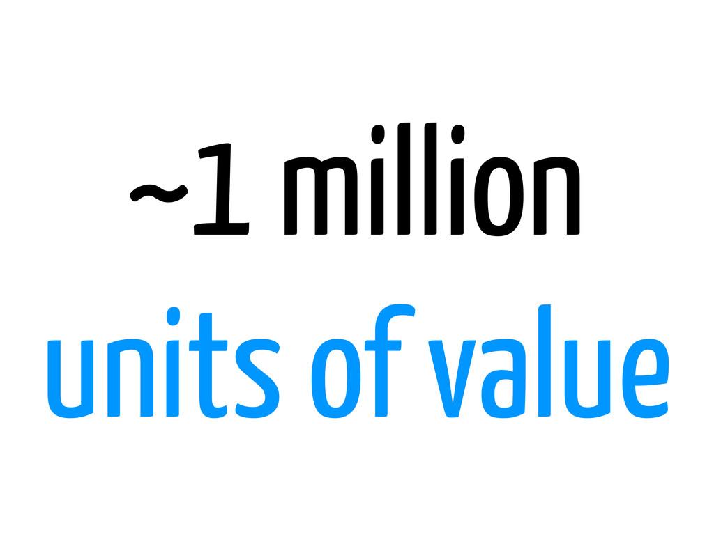 ~1 million units of value