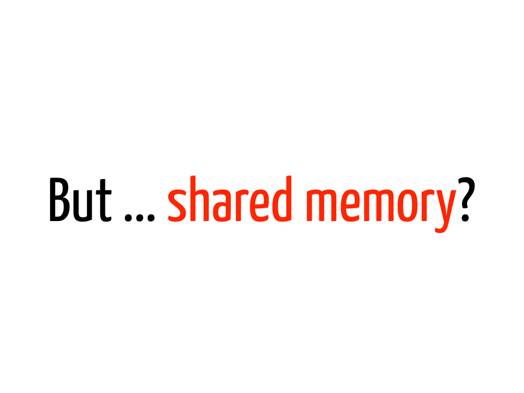But ... shared memory?