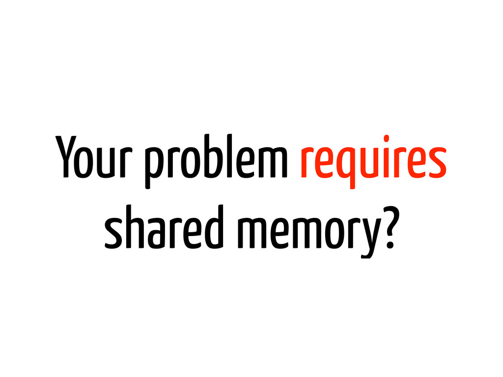 Your problem requires shared memory?