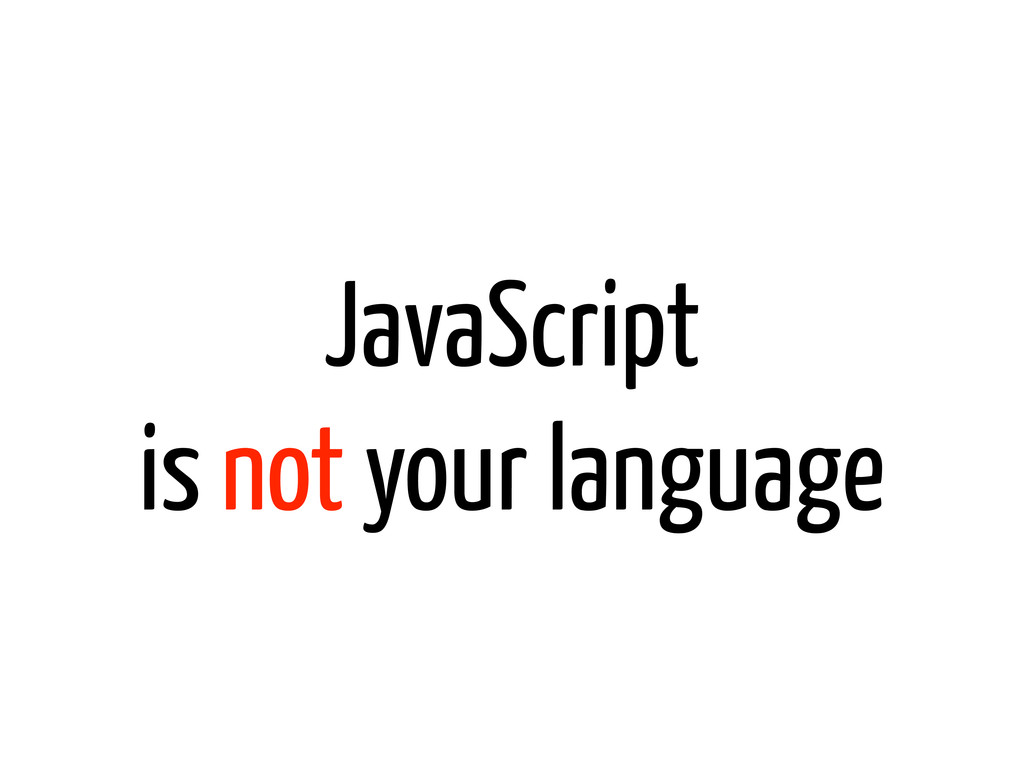 JavaScript is not your language