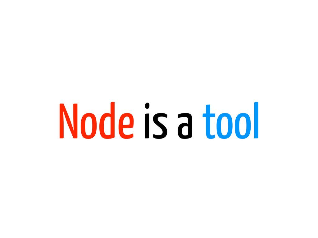 Node is a tool