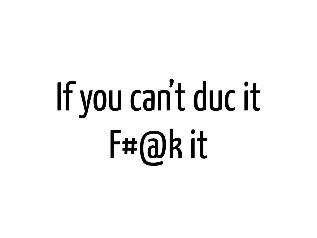 If you can't duc it F#@k it