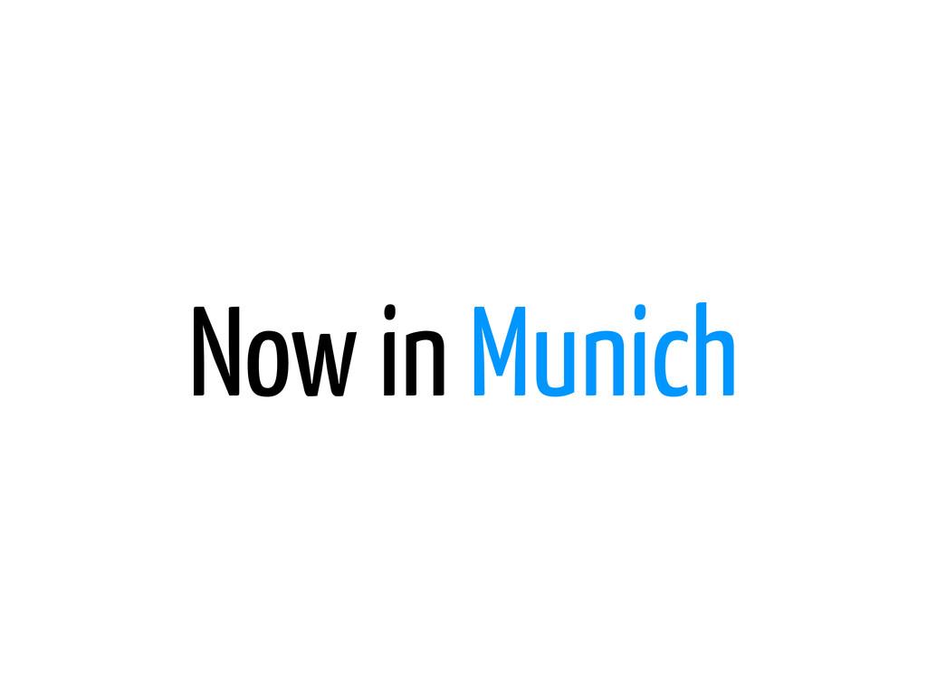 Now in Munich