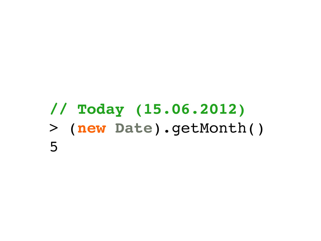 // Today (15.06.2012) > (new Date).getMonth() 5